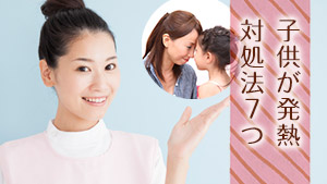子どもが熱を出しても慌てない!親なら知っておくべき対処法7つ