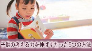 【子供の考える力を伸ばすたった5つの方法】叱り方/本/質問の答え方など