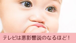 赤ちゃんにテレビが悪影響!脳/言葉の発達/視力の問題と視聴時の掟4つ