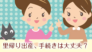 【里帰り出産】出生届/児童手当/健康保険…産後必要な手続きの流れ/期限