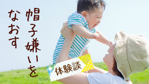 赤ちゃんが帽子を嫌がる時の対処法/ママの工夫【体験談】