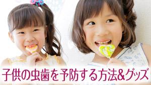 子供の虫歯予防10&原因と特徴/小児歯科が勧めるグッズ