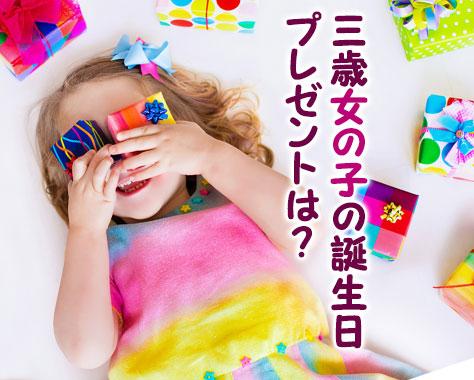 3歳の誕生日プレゼントで女の子が本当に喜んだ厳選15品