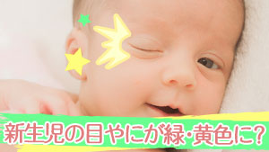 新生児の目やにが緑や黄色になる原因/予防法と安全な取り方