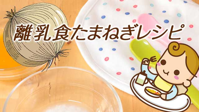 離乳食の玉ねぎ時短調理や冷凍のコツ!初期~完了期レシピ