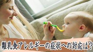 離乳食のアレルギーの症状~湿疹や発作も検査で防ごう!