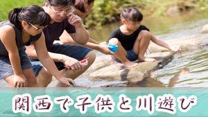 関西で川遊びできる子供を一度は連れて行きたい場所16選