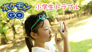 ポケモンGOで小学生トラブル解禁!?親がすべき対策10