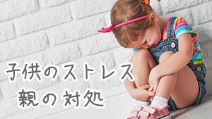 子供のストレスサイン15症状とは?親がすべき4つの対処
