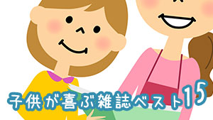 子供雑誌のおすすめ!赤ちゃん~園児に旬の大人気15選