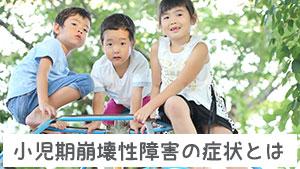小児期崩壊性障害とは?成長の退行が起こる発達障害の症状