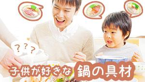 鍋の具材~子供がモリモリ食べてくれるおすすめ人気材料15