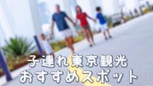 東京観光で子供の好奇心が育つ!家族で楽しむスポット16