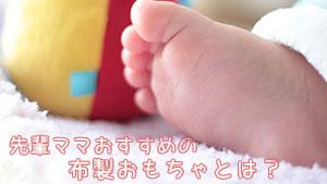 赤ちゃんの布おもちゃ手作り体験談!新生児から遊べる12選
