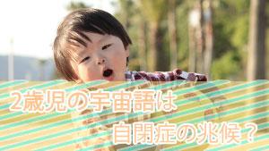 2歳児が宇宙語ばかりで大丈夫?自閉症?親の上手な接し方