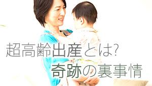 超高齢出産とは何歳から?意外と知られていない奇跡の実態
