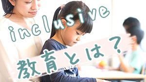 インクルーシブ教育~障害児と健常児は同じ教室で学べる!?
