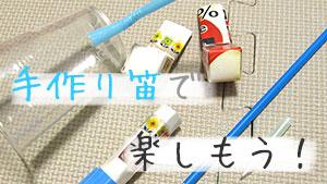 笛4種の簡単な作り方!家庭にある品で鳴るおもちゃを手作り