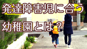 発達障害児の幼稚園選び8つのポイント!保育園がいいの?