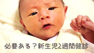 新生児2週間健診って必要?ママが救われる!?目的や内容