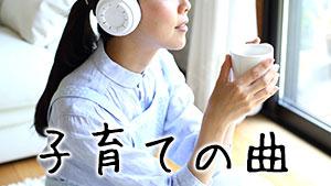 子育てママを癒す20曲~泣ける!頑張れる!おすすめソング