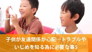 子供の友達関係が心配…トラブルやいじめを知る為に必要な事5