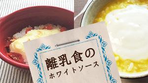離乳食は安心ホワイトソースでムラ食い克服!段階別レシピ