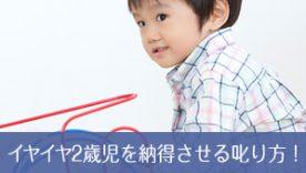 2歳児に響く叱り方!イヤイヤ期を納得させるたった1つの効果的方法
